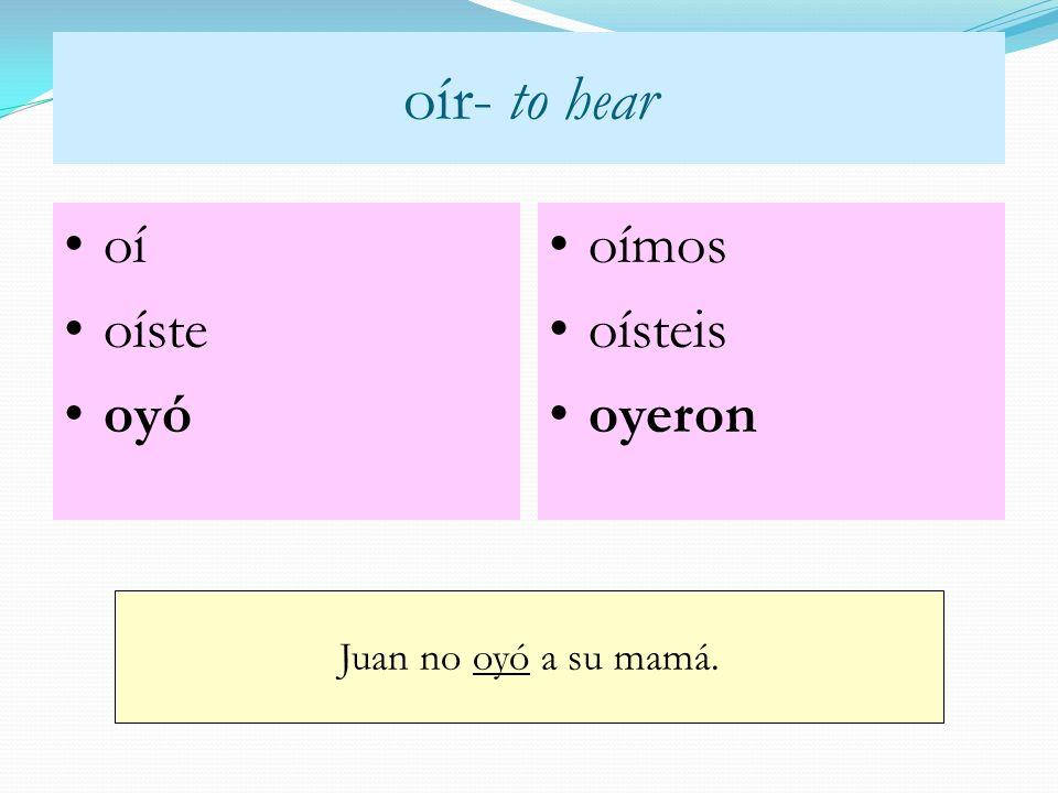 oír- to hear oí oíste oyó oímos oísteis oyeron Juan no oyó a su mamá.