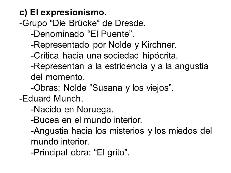c) El expresionismo. -Grupo Die Brücke de Dresde. -Denominado El Puente . -Representado por Nolde y Kirchner.