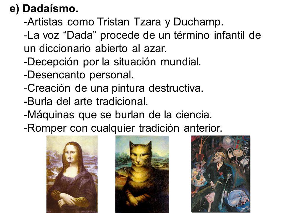 e) Dadaísmo. -Artistas como Tristan Tzara y Duchamp. -La voz Dada procede de un término infantil de un diccionario abierto al azar.