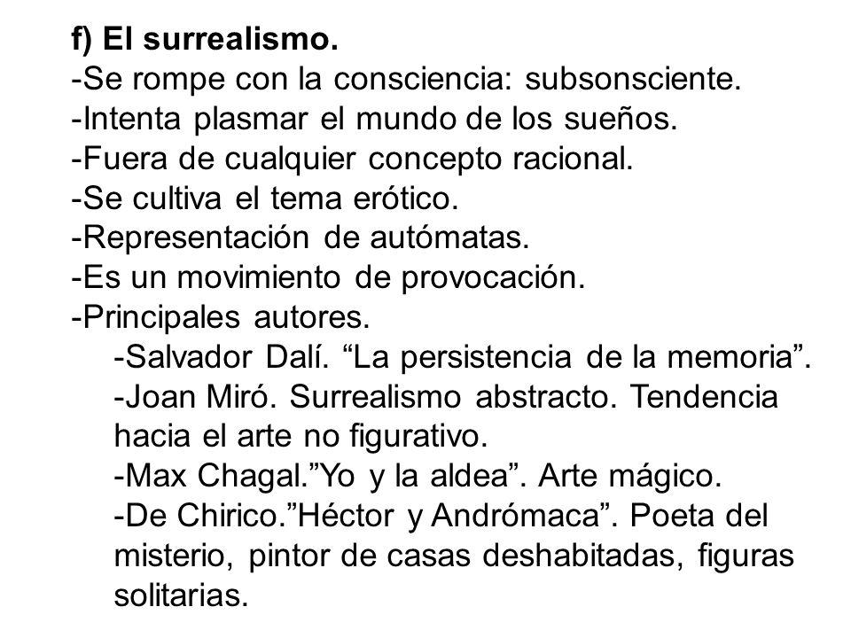 f) El surrealismo. Se rompe con la consciencia: subsonsciente. Intenta plasmar el mundo de los sueños.