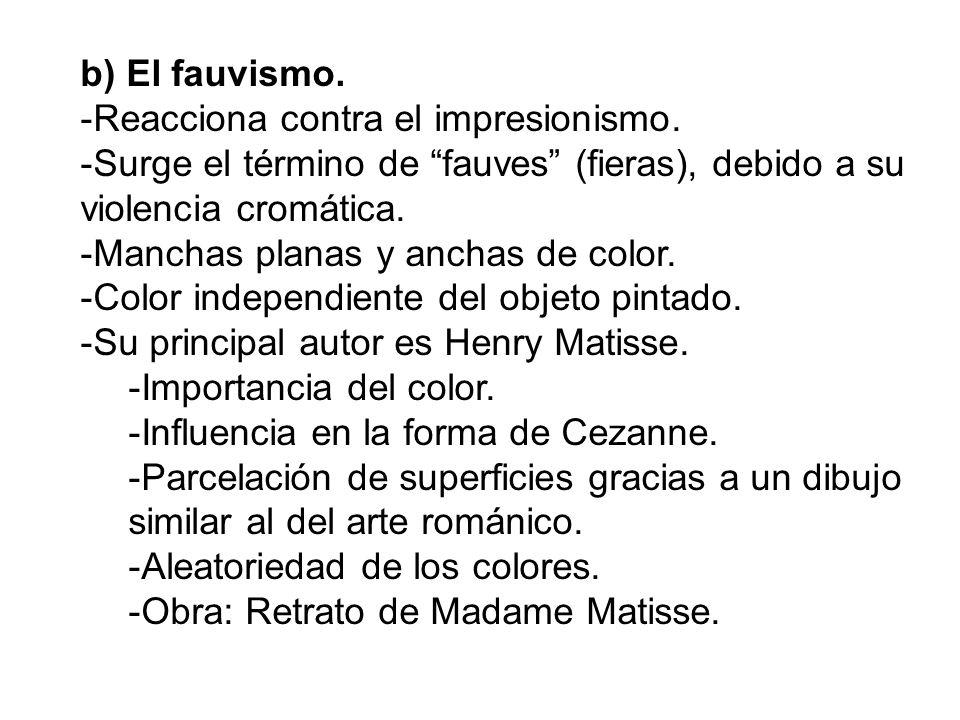 b) El fauvismo. Reacciona contra el impresionismo. Surge el término de fauves (fieras), debido a su violencia cromática.