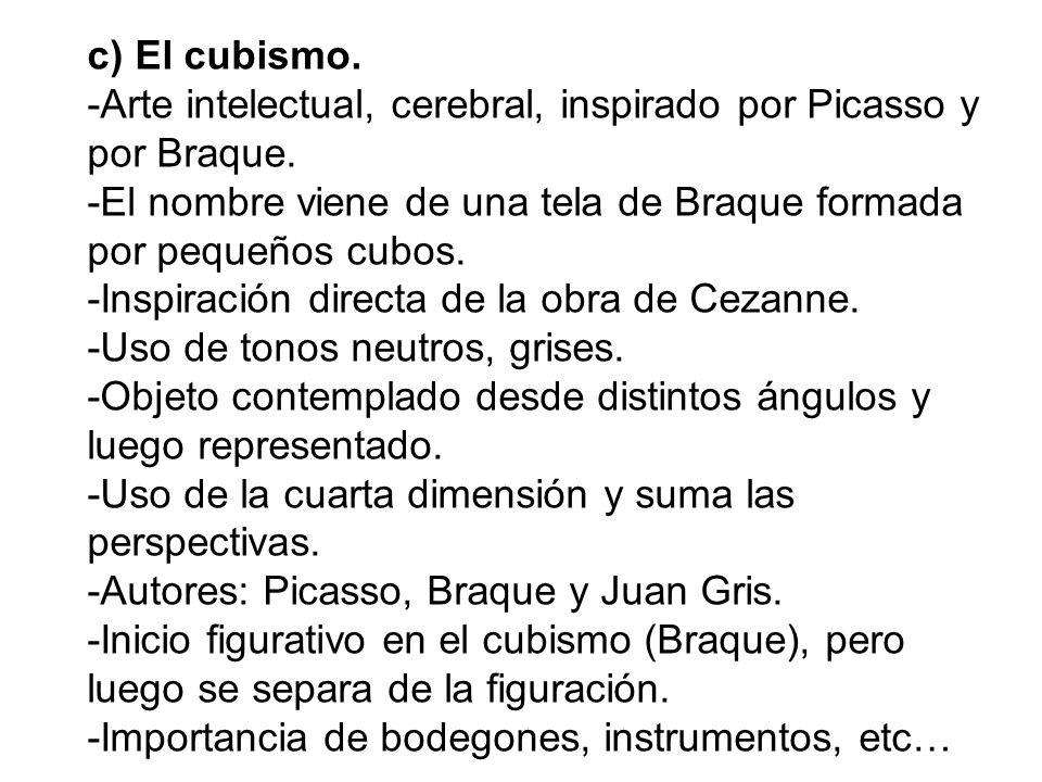 c) El cubismo. -Arte intelectual, cerebral, inspirado por Picasso y por Braque. -El nombre viene de una tela de Braque formada por pequeños cubos.