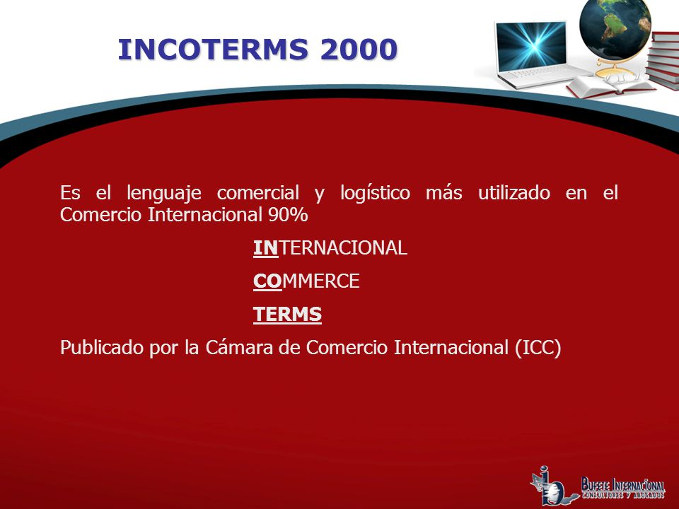 INCOTERMS 2000 Es el lenguaje comercial y logístico más utilizado en el Comercio Internacional 90% INTERNACIONAL.