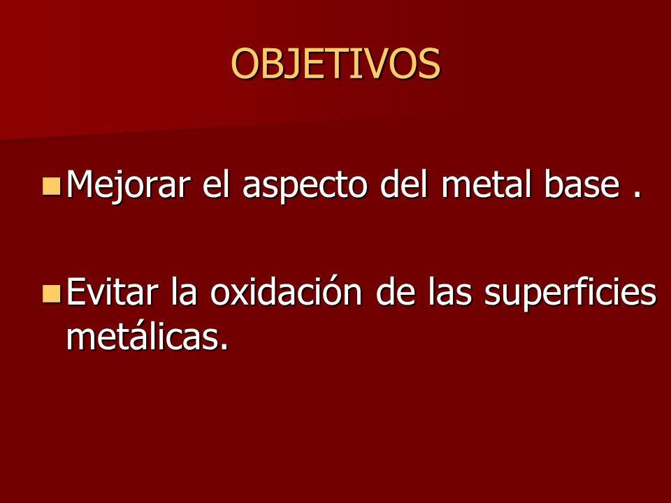 OBJETIVOS Mejorar el aspecto del metal base .