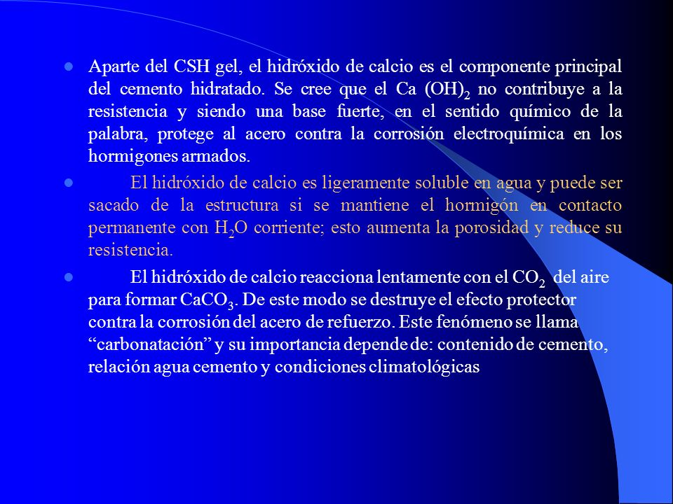 Aparte del CSH gel, el hidróxido de calcio es el componente principal del cemento hidratado. Se cree que el Ca (OH)2 no contribuye a la resistencia y siendo una base fuerte, en el sentido químico de la palabra, protege al acero contra la corrosión electroquímica en los hormigones armados.