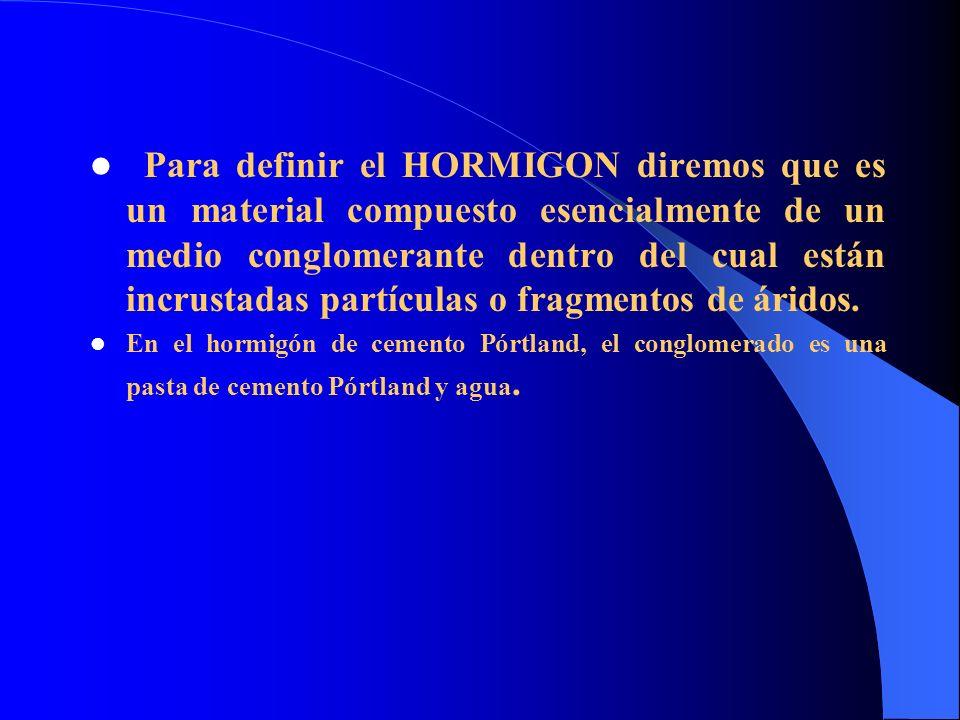 Para definir el HORMIGON diremos que es un material compuesto esencialmente de un medio conglomerante dentro del cual están incrustadas partículas o fragmentos de áridos.