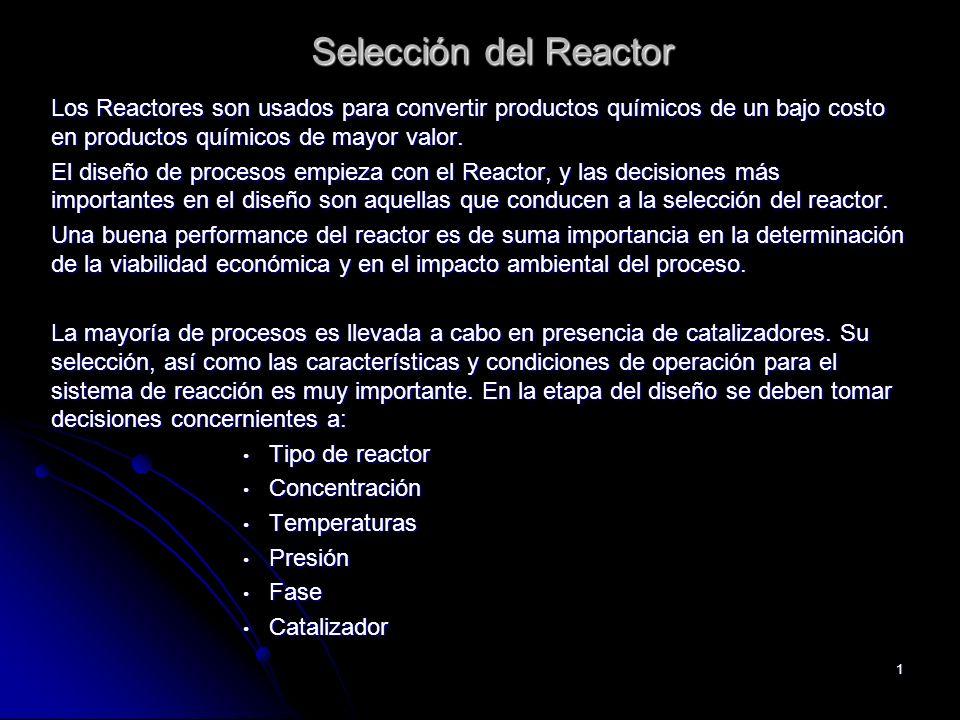 Selección del Reactor Los Reactores son usados para convertir productos químicos de un bajo costo en productos químicos de mayor valor.