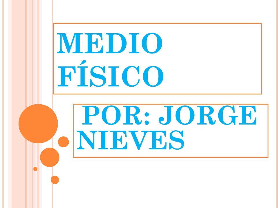 MEDIO FÍSICO POR: JORGE NIEVES
