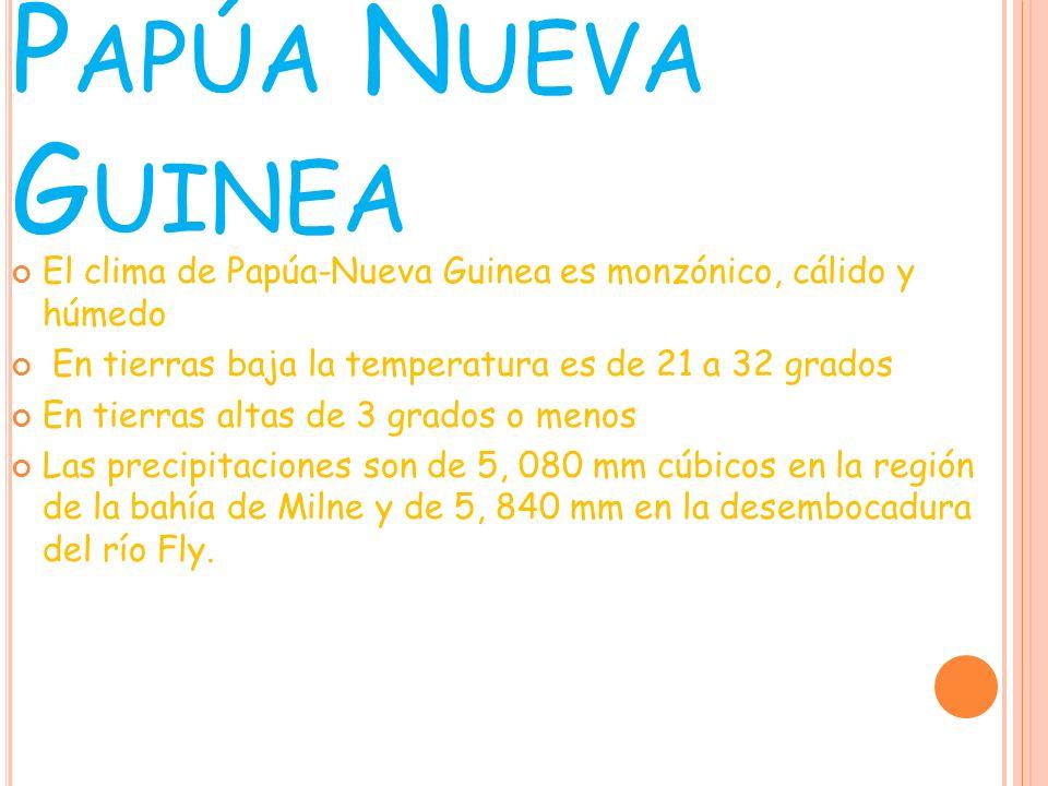 Papúa Nueva Guinea El clima de Papúa-Nueva Guinea es monzónico, cálido y húmedo. En tierras baja la temperatura es de 21 a 32 grados.