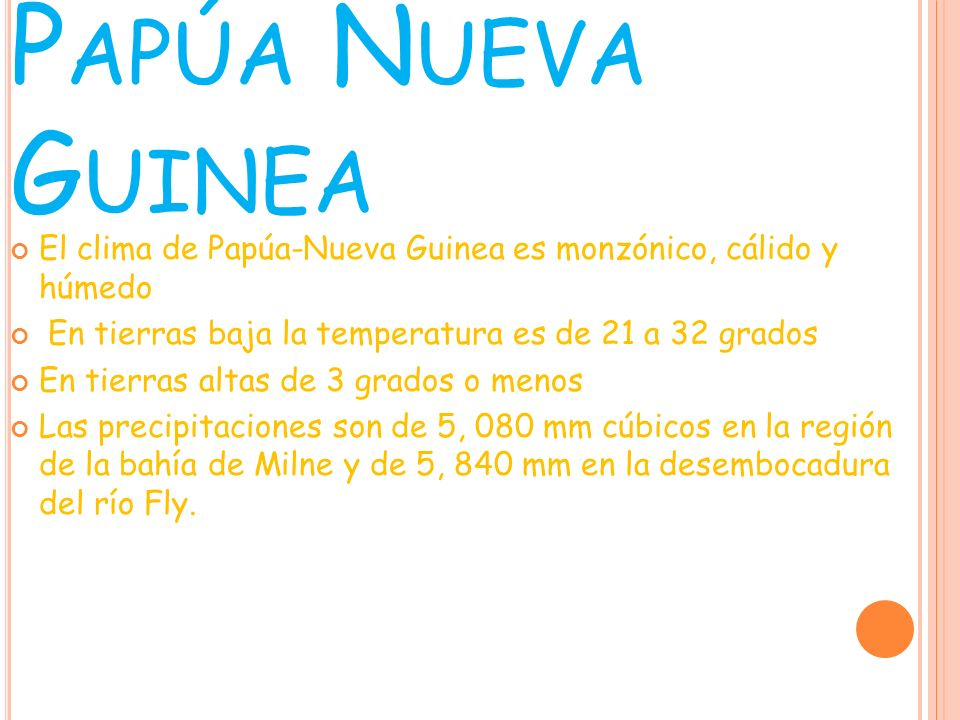 Papúa Nueva GuineaEl clima de Papúa-Nueva Guinea es monzónico, cálido y húmedo. En tierras baja la temperatura es de 21 a 32 grados.