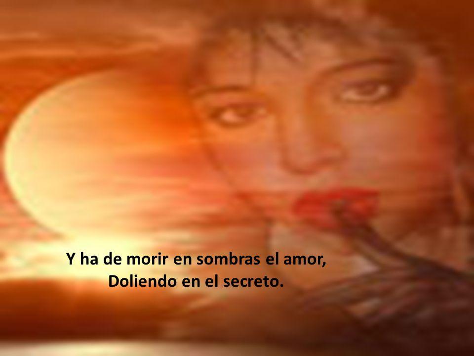Y ha de morir en sombras el amor,