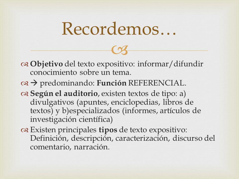 Recordemos… Objetivo del texto expositivo: informar/difundir conocimiento sobre un tema.  predominando: Función REFERENCIAL.