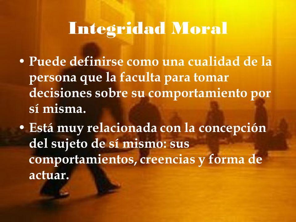 Integridad MoralPuede definirse como una cualidad de la persona que la faculta para tomar decisiones sobre su comportamiento por sí misma.