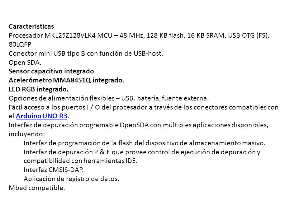 Características Procesador MKL25Z128VLK4 MCU – 48 MHz, 128 KB flash, 16 KB SRAM, USB OTG (FS), 80LQFP.