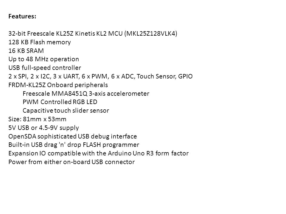 Features: 32-bit Freescale KL25Z Kinetis KL2 MCU (MKL25Z128VLK4) 128 KB Flash memory. 16 KB SRAM.