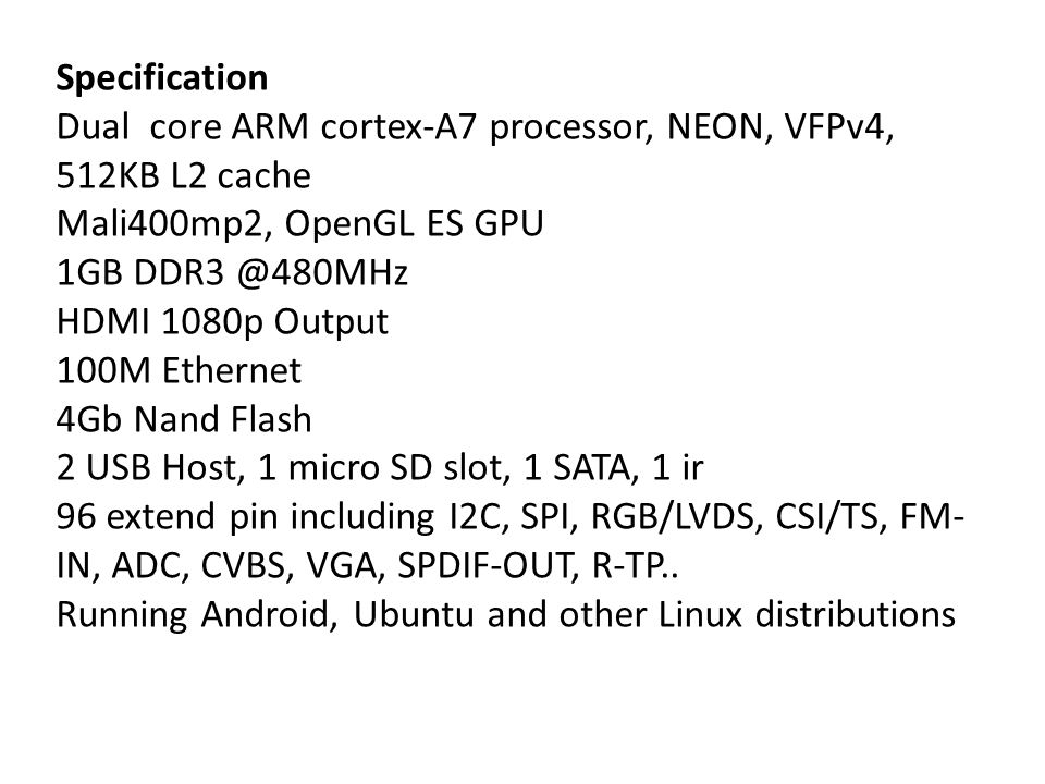 Specification Dual core ARM cortex-A7 processor, NEON, VFPv4, 512KB L2 cache. Mali400mp2, OpenGL ES GPU.