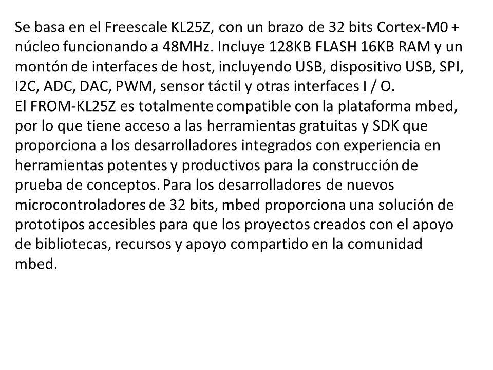 Se basa en el Freescale KL25Z, con un brazo de 32 bits Cortex-M0 + núcleo funcionando a 48MHz. Incluye 128KB FLASH 16KB RAM y un montón de interfaces de host, incluyendo USB, dispositivo USB, SPI, I2C, ADC, DAC, PWM, sensor táctil y otras interfaces I / O.