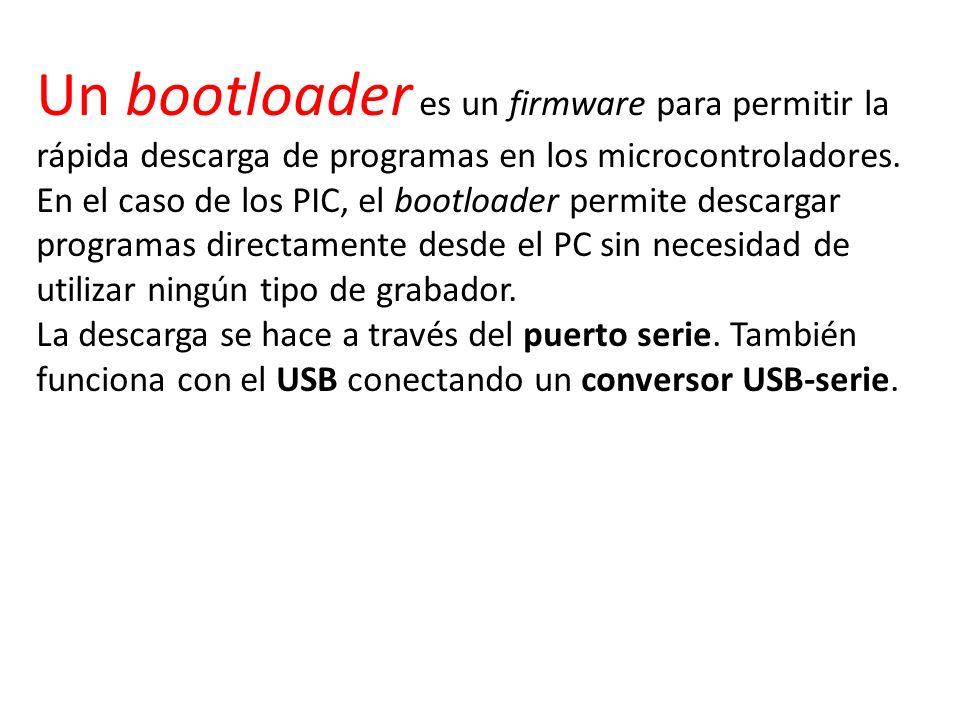 Un bootloader es un firmware para permitir la rápida descarga de programas en los microcontroladores. En el caso de los PIC, el bootloader permite descargar programas directamente desde el PC sin necesidad de utilizar ningún tipo de grabador.