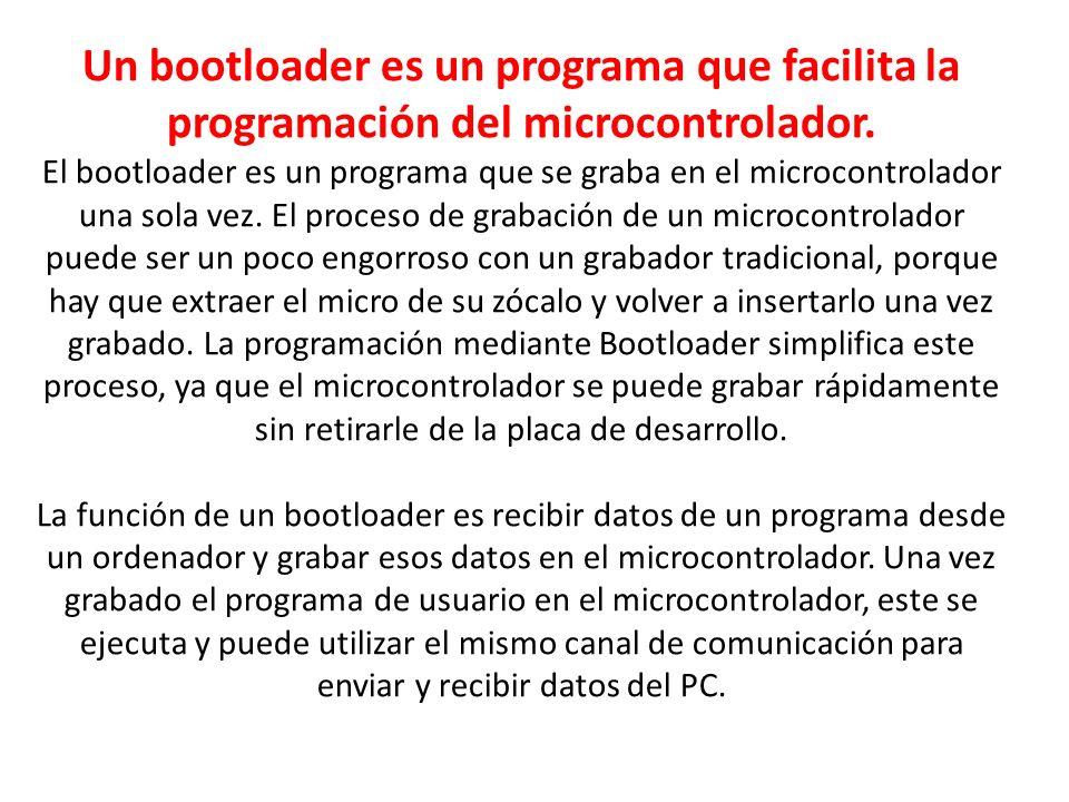 Un bootloader es un programa que facilita la programación del microcontrolador.