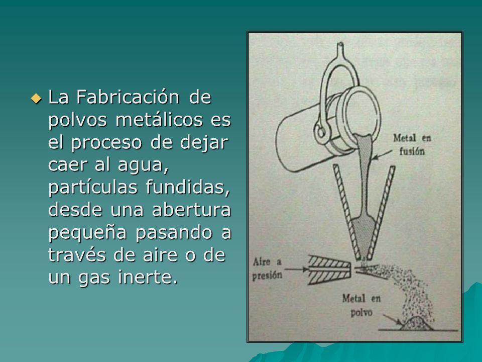 La Fabricación de polvos metálicos es el proceso de dejar caer al agua, partículas fundidas, desde una abertura pequeña pasando a través de aire o de un gas inerte.