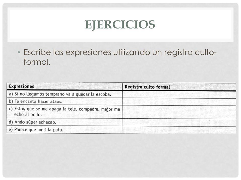 EJERCICIOS Escribe las expresiones utilizando un registro culto-formal.