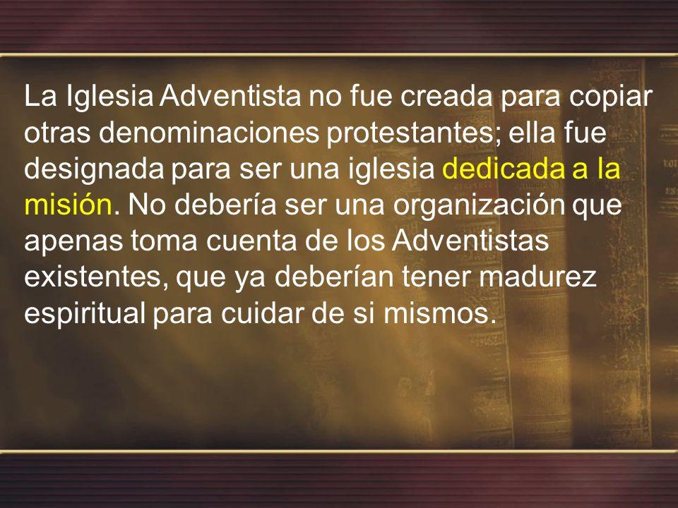 La Iglesia Adventista no fue creada para copiar otras denominaciones protestantes; ella fue designada para ser una iglesia dedicada a la misión.