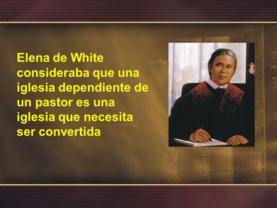 Elena de White consideraba que una iglesia dependiente de un pastor es una iglesia que necesita ser convertida