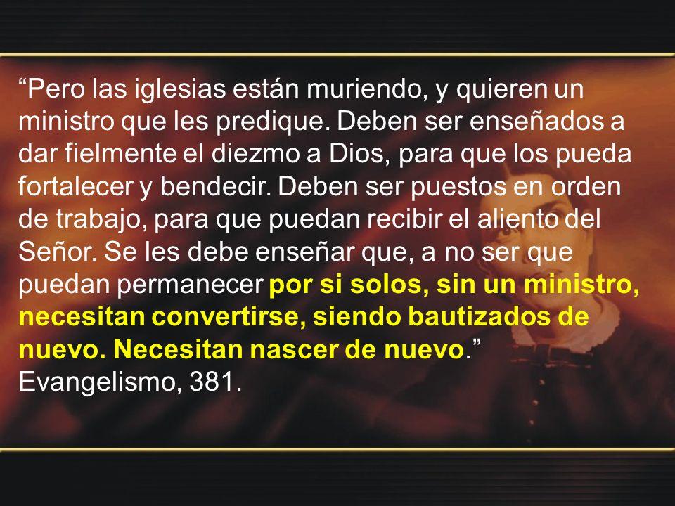 Pero las iglesias están muriendo, y quieren un ministro que les predique. Deben ser enseñados a dar fielmente el diezmo a Dios, para que los pueda fortalecer y bendecir. Deben ser puestos en orden de trabajo, para que puedan recibir el aliento del Señor. Se les debe enseñar que, a no ser que puedan permanecer por si solos, sin un ministro, necesitan convertirse, siendo bautizados de nuevo. Necesitan nascer de nuevo.