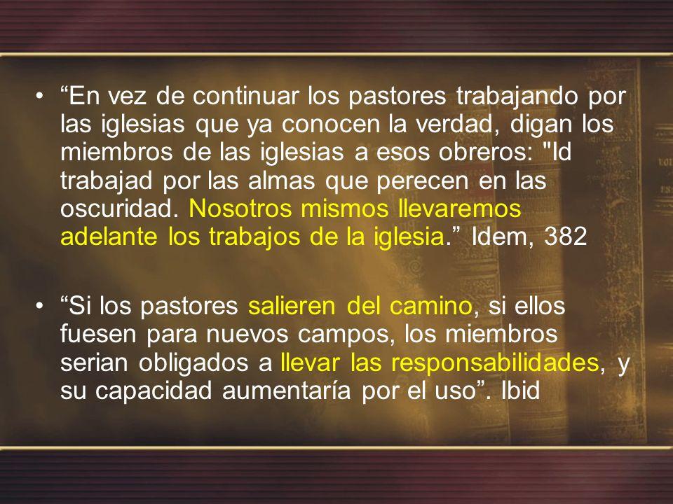 En vez de continuar los pastores trabajando por las iglesias que ya conocen la verdad, digan los miembros de las iglesias a esos obreros: Id trabajad por las almas que perecen en las oscuridad. Nosotros mismos llevaremos adelante los trabajos de la iglesia. Idem, 382