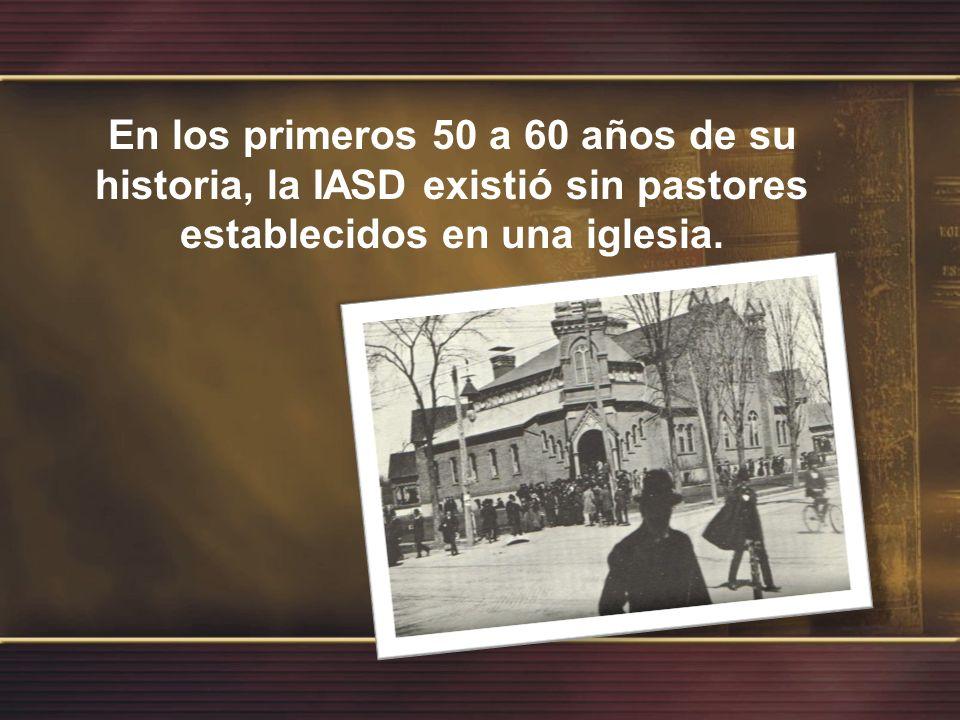 En los primeros 50 a 60 años de su historia, la IASD existió sin pastores establecidos en una iglesia.
