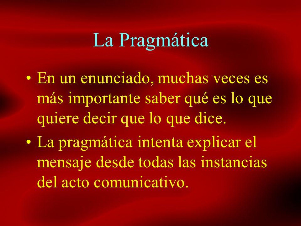 La PragmáticaEn un enunciado, muchas veces es más importante saber qué es lo que quiere decir que lo que dice.