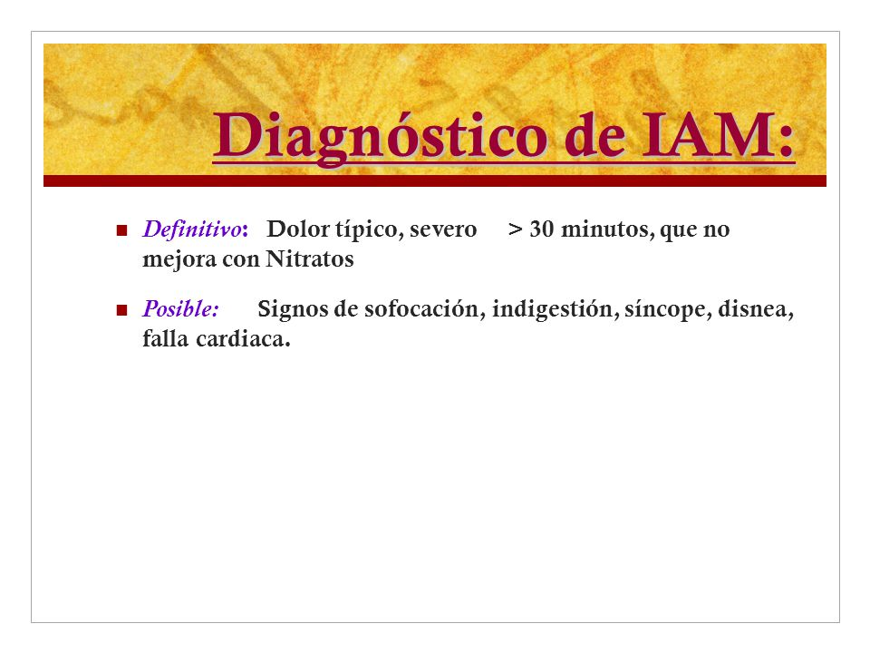 Diagnóstico de IAM: Definitivo: Dolor típico, severo > 30 minutos, que no mejora con Nitratos.