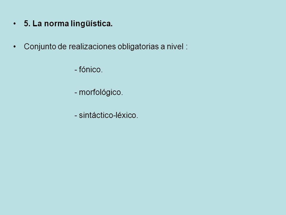 5. La norma lingüística. Conjunto de realizaciones obligatorias a nivel : - fónico. - morfológico.