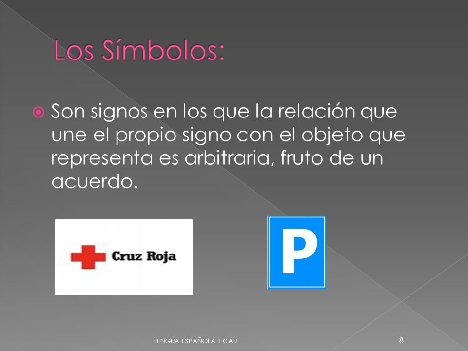 Los Símbolos: Son signos en los que la relación que une el propio signo con el objeto que representa es arbitraria, fruto de un acuerdo.