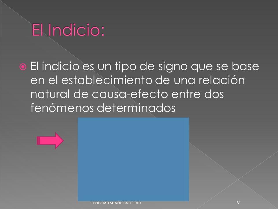 El Indicio: El indicio es un tipo de signo que se base en el establecimiento de una relación natural de causa-efecto entre dos fenómenos determinados.