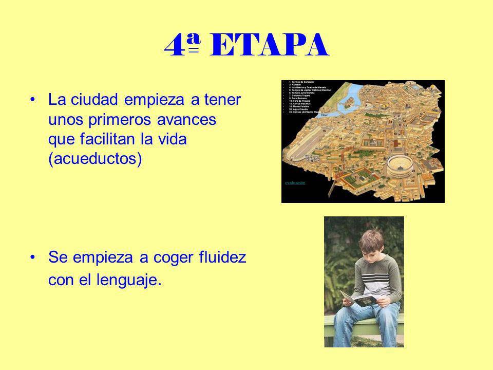 4ª ETAPALa ciudad empieza a tener unos primeros avances que facilitan la vida (acueductos) Se empieza a coger fluidez con el lenguaje.