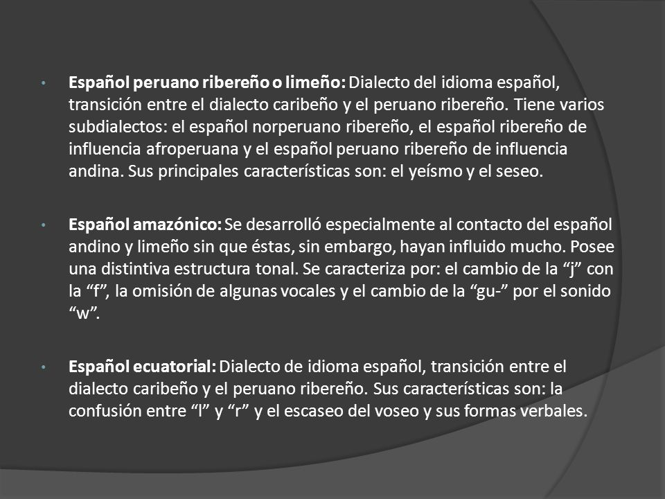Español peruano ribereño o limeño: Dialecto del idioma español, transición entre el dialecto caribeño y el peruano ribereño. Tiene varios subdialectos: el español norperuano ribereño, el español ribereño de influencia afroperuana y el español peruano ribereño de influencia andina. Sus principales características son: el yeísmo y el seseo.