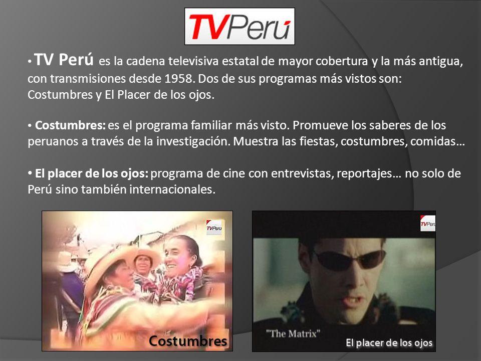 TV Perú es la cadena televisiva estatal de mayor cobertura y la más antigua, con transmisiones desde 1958. Dos de sus programas más vistos son: Costumbres y El Placer de los ojos.