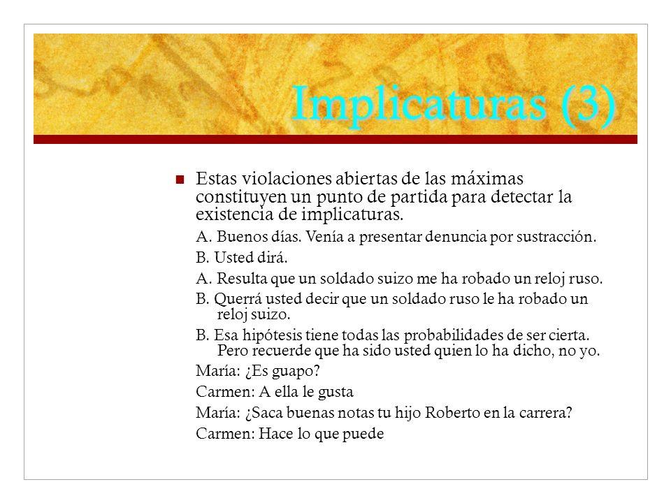 Implicaturas (3) Estas violaciones abiertas de las máximas constituyen un punto de partida para detectar la existencia de implicaturas.