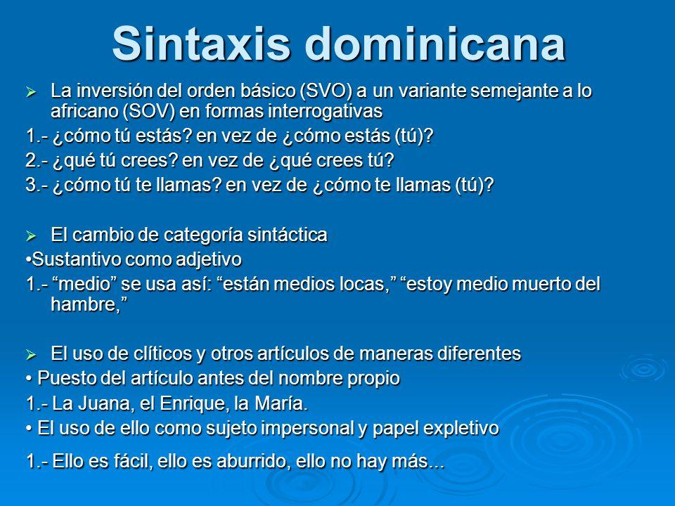 Sintaxis dominicana La inversión del orden básico (SVO) a un variante semejante a lo africano (SOV) en formas interrogativas.