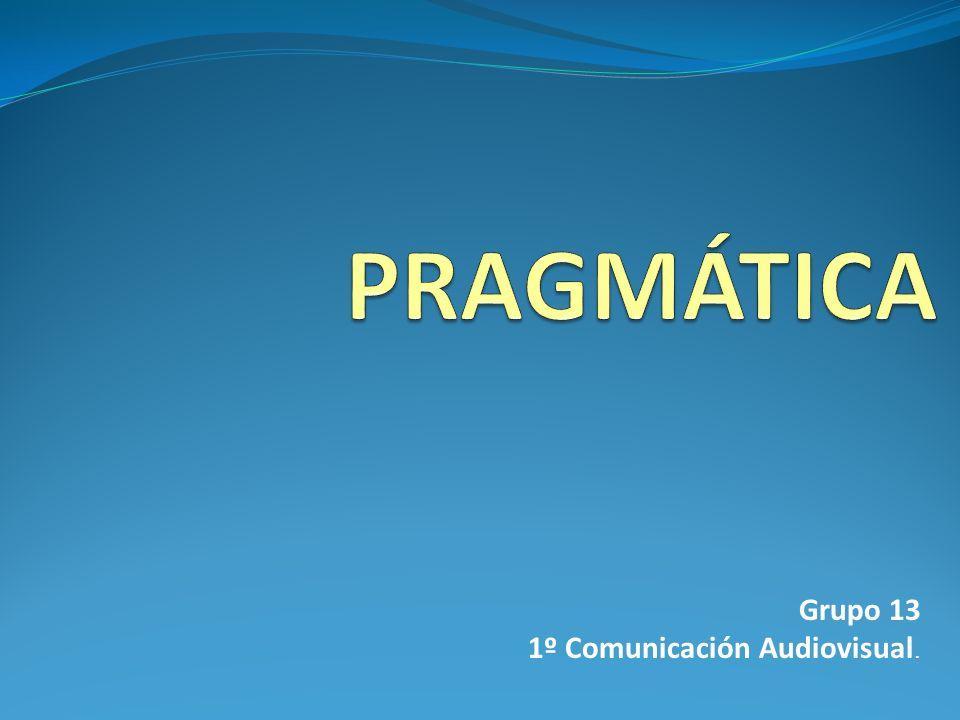 PRAGMÁTICA Grupo 13 1º Comunicación Audiovisual.