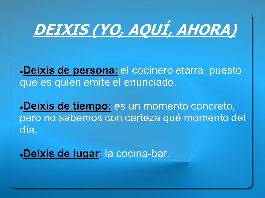 DEIXIS (YO, AQUÍ, AHORA) Deixis de persona: el cocinero etarra, puesto que es quien emite el enunciado.