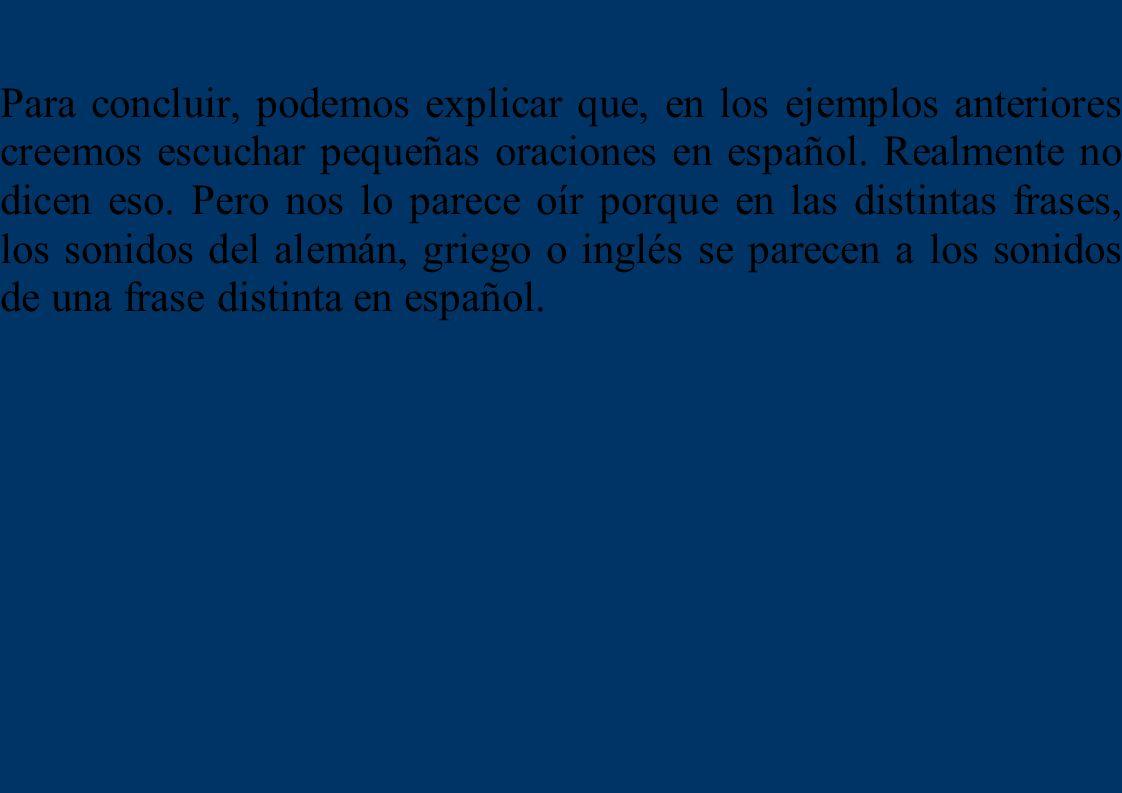 Para concluir, podemos explicar que, en los ejemplos anteriores creemos escuchar pequeñas oraciones en español.