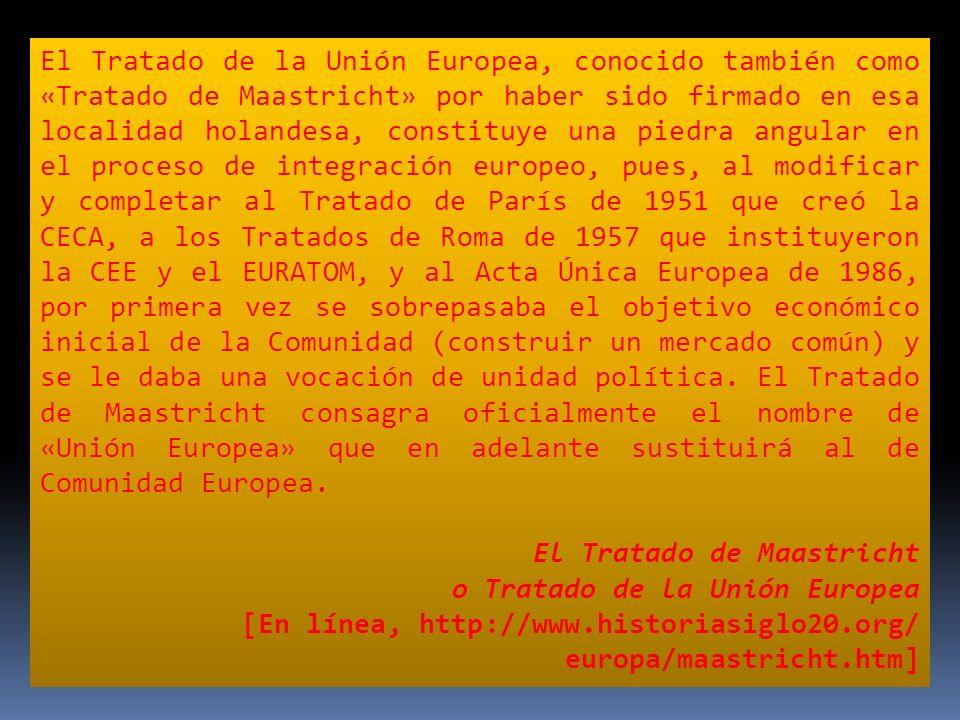 El Tratado de la Unión Europea, conocido también como «Tratado de Maastricht» por haber sido firmado en esa localidad holandesa, constituye una piedra angular en el proceso de integración europeo, pues, al modificar y completar al Tratado de París de 1951 que creó la CECA, a los Tratados de Roma de 1957 que instituyeron la CEE y el EURATOM, y al Acta Única Europea de 1986, por primera vez se sobrepasaba el objetivo económico inicial de la Comunidad (construir un mercado común) y se le daba una vocación de unidad política. El Tratado de Maastricht consagra oficialmente el nombre de «Unión Europea» que en adelante sustituirá al de Comunidad Europea.