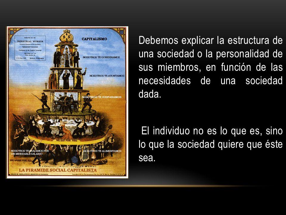 Debemos explicar la estructura de una sociedad o la personalidad de sus miembros, en función de las necesidades de una sociedad dada.