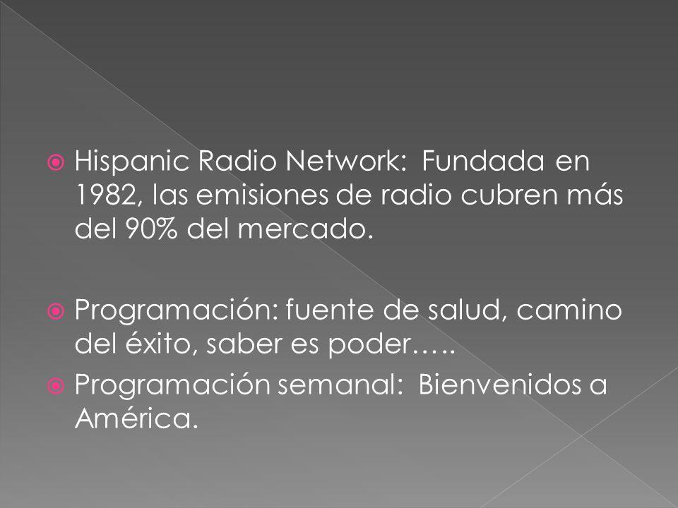 Hispanic Radio Network: Fundada en 1982, las emisiones de radio cubren más del 90% del mercado.