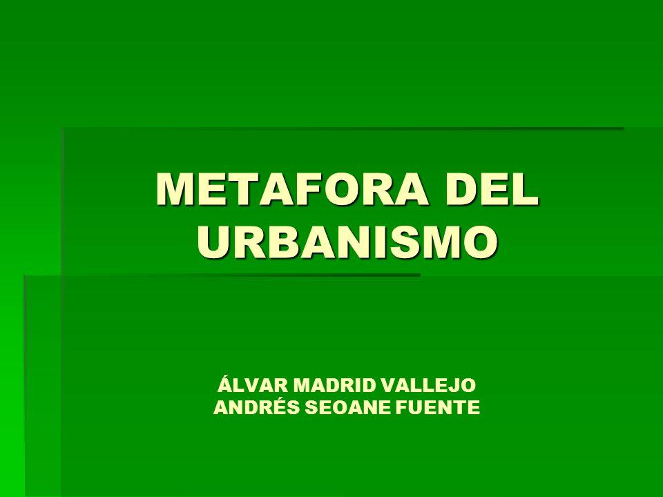METAFORA DEL URBANISMO ÁLVAR MADRID VALLEJO ANDRÉS SEOANE FUENTE