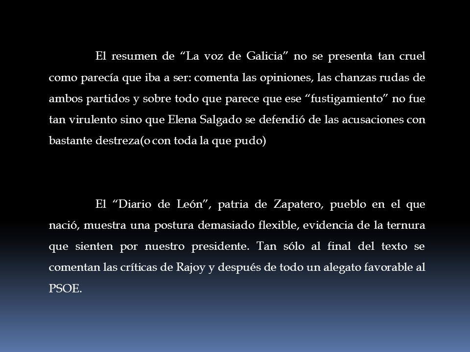 El resumen de La voz de Galicia no se presenta tan cruel como parecía que iba a ser: comenta las opiniones, las chanzas rudas de ambos partidos y sobre todo que parece que ese fustigamiento no fue tan virulento sino que Elena Salgado se defendió de las acusaciones con bastante destreza(o con toda la que pudo)