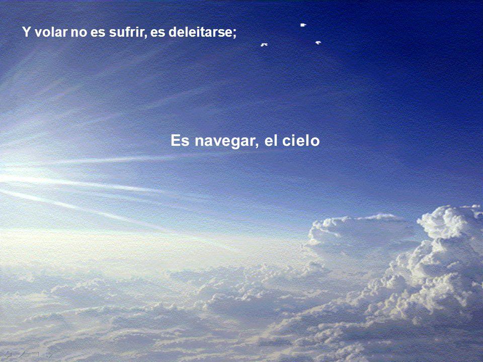 Y volar no es sufrir, es deleitarse;