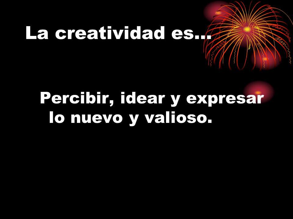 La creatividad es… Percibir, idear y expresar lo nuevo y valioso.